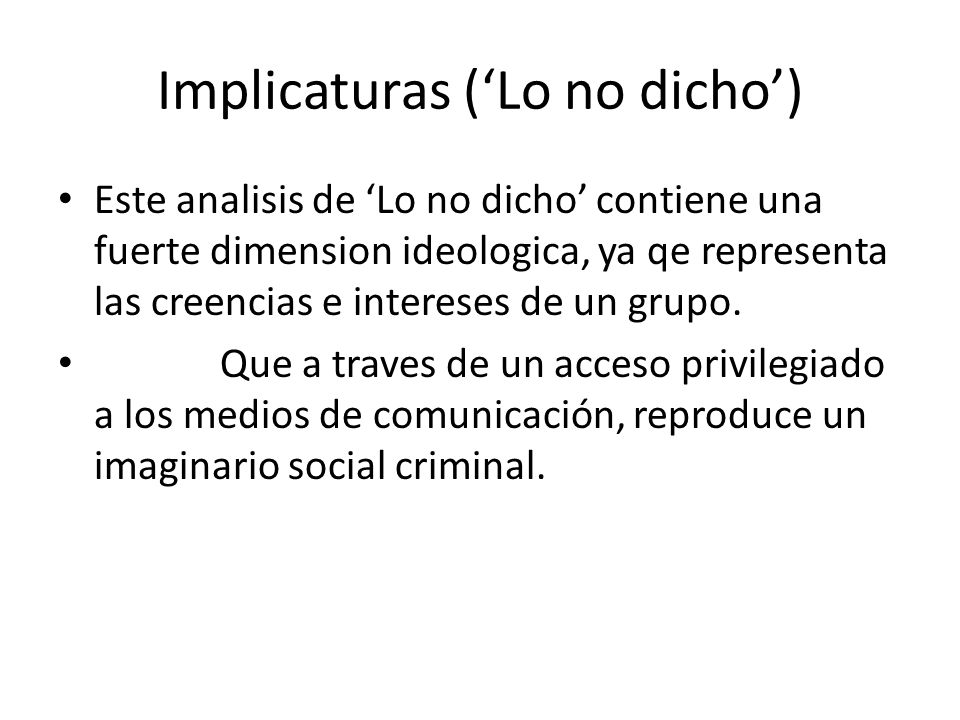 Implicaturas (Lo no dicho) Este analisis de Lo no dicho contiene una fuerte dimension ideologica, ya qe representa las creencias e intereses de un gru