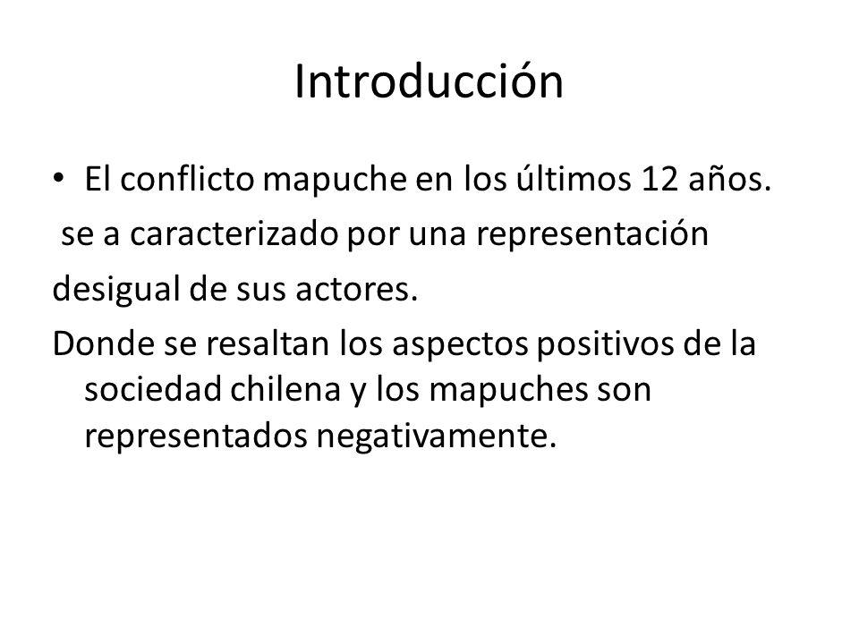 Introducción El conflicto mapuche en los últimos 12 años. se a caracterizado por una representación desigual de sus actores. Donde se resaltan los asp
