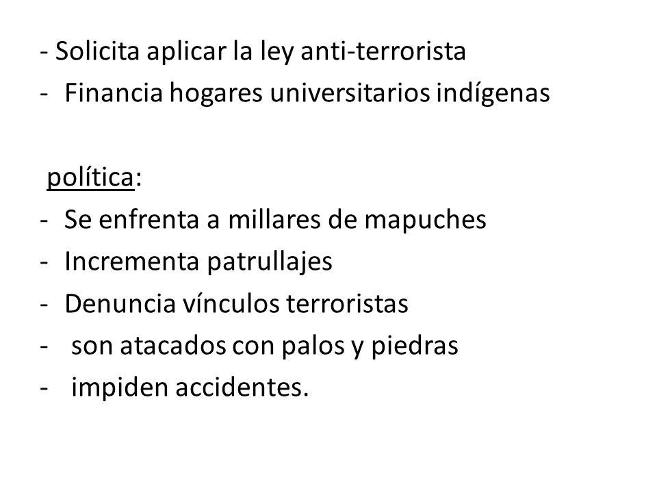 - Solicita aplicar la ley anti-terrorista -Financia hogares universitarios indígenas política: -Se enfrenta a millares de mapuches -Incrementa patrull