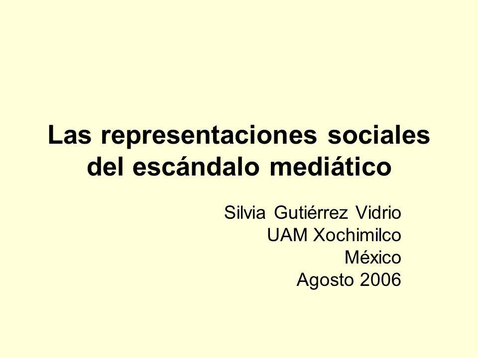 Las representaciones sociales del escándalo mediático Silvia Gutiérrez Vidrio UAM Xochimilco México Agosto 2006