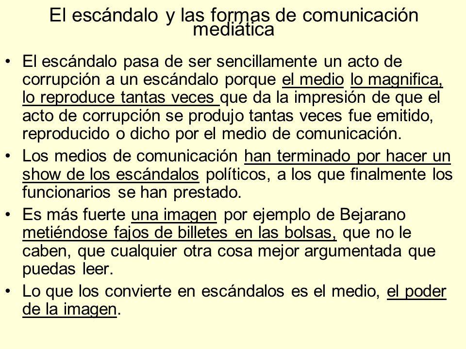 El escándalo y las formas de comunicación mediática El escándalo pasa de ser sencillamente un acto de corrupción a un escándalo porque el medio lo mag