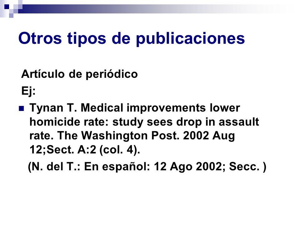 Otros tipos de publicaciones Artículo de periódico Ej: Tynan T. Medical improvements lower homicide rate: study sees drop in assault rate. The Washing