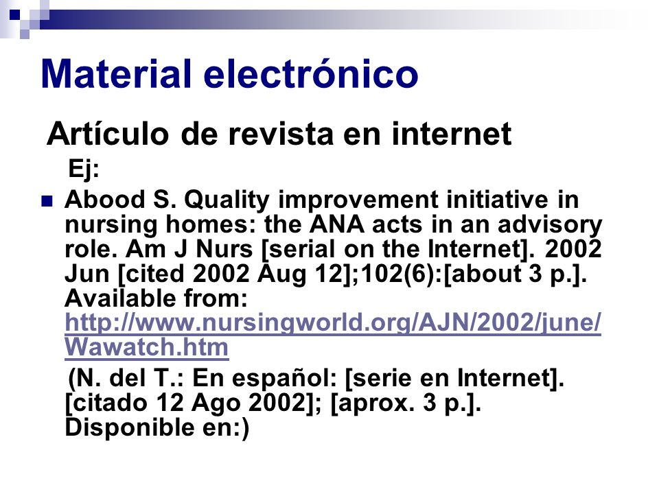 Material electrónico Artículo de revista en internet Ej: Abood S. Quality improvement initiative in nursing homes: the ANA acts in an advisory role. A