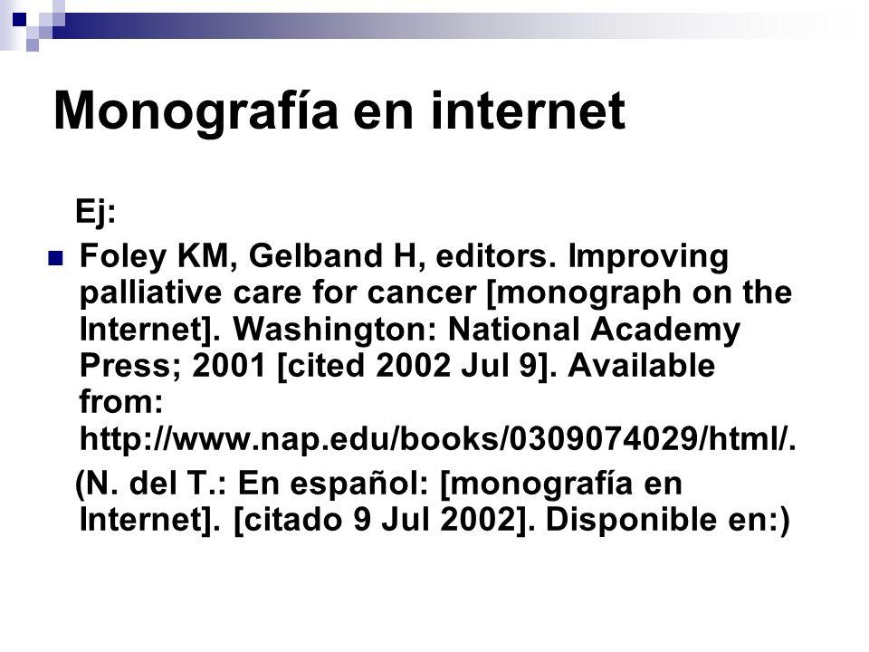 Monografía en internet Ej: Foley KM, Gelband H, editors. Improving palliative care for cancer [monograph on the Internet]. Washington: National Academ