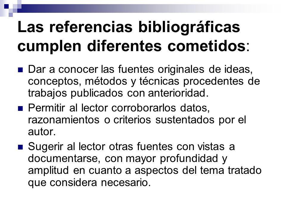 Las referencias bibliográficas cumplen diferentes cometidos: Dar a conocer las fuentes originales de ideas, conceptos, métodos y técnicas procedentes