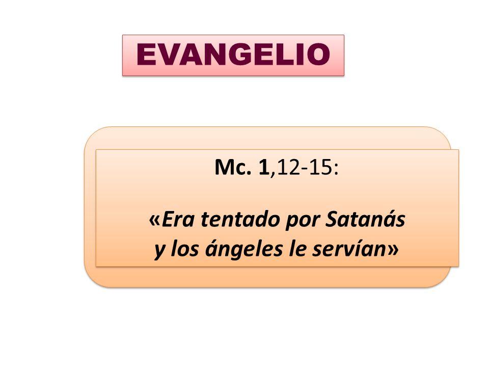 Mc. 1,12-15: «Era tentado por Satanás y los ángeles le servían» Mc. 1,12-15: «Era tentado por Satanás y los ángeles le servían» EVANGELIO
