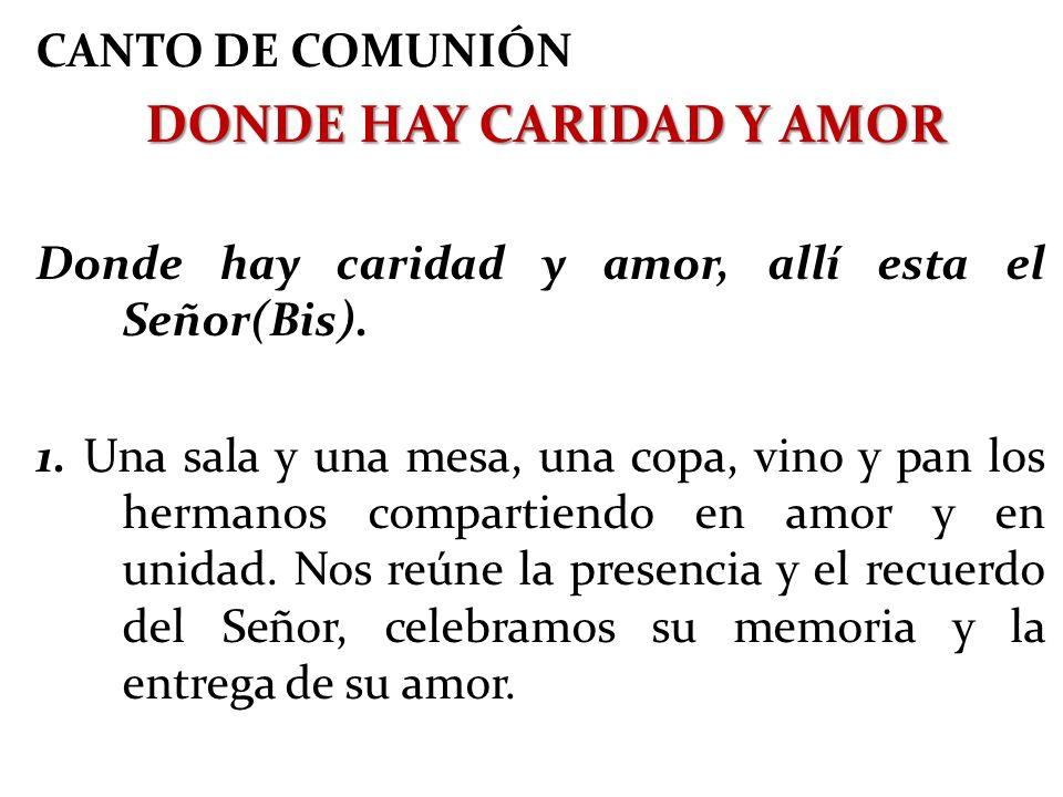 CANTO DE COMUNIÓN DONDE HAY CARIDAD Y AMOR DONDE HAY CARIDAD Y AMOR Donde hay caridad y amor, allí esta el Señor(Bis). 1. Una sala y una mesa, una cop