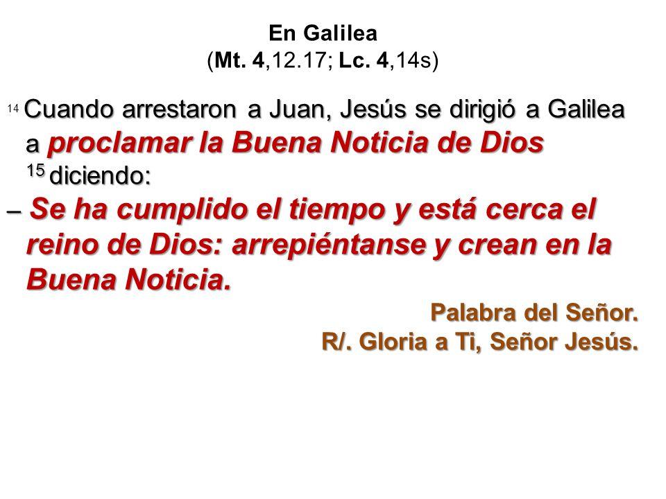 En Galilea (Mt. 4,12.17; Lc. 4,14s) Cuando arrestaron a Juan, Jesús se dirigió a Galilea a proclamar la Buena Noticia de Dios 15 diciendo: 14 Cuando a