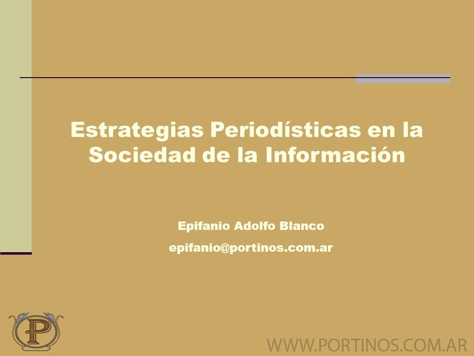Estrategias Periodísticas en la Sociedad de la Información Epifanio Adolfo Blanco epifanio@portinos.com.ar