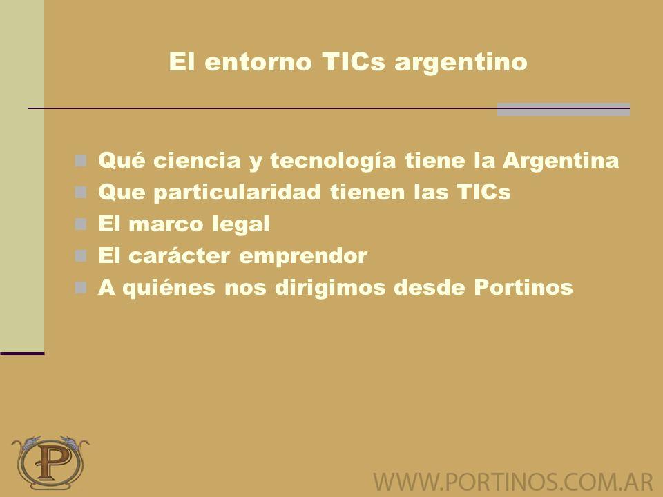 El entorno TICs argentino Qué ciencia y tecnología tiene la Argentina Que particularidad tienen las TICs El marco legal El carácter emprendor A quiénes nos dirigimos desde Portinos