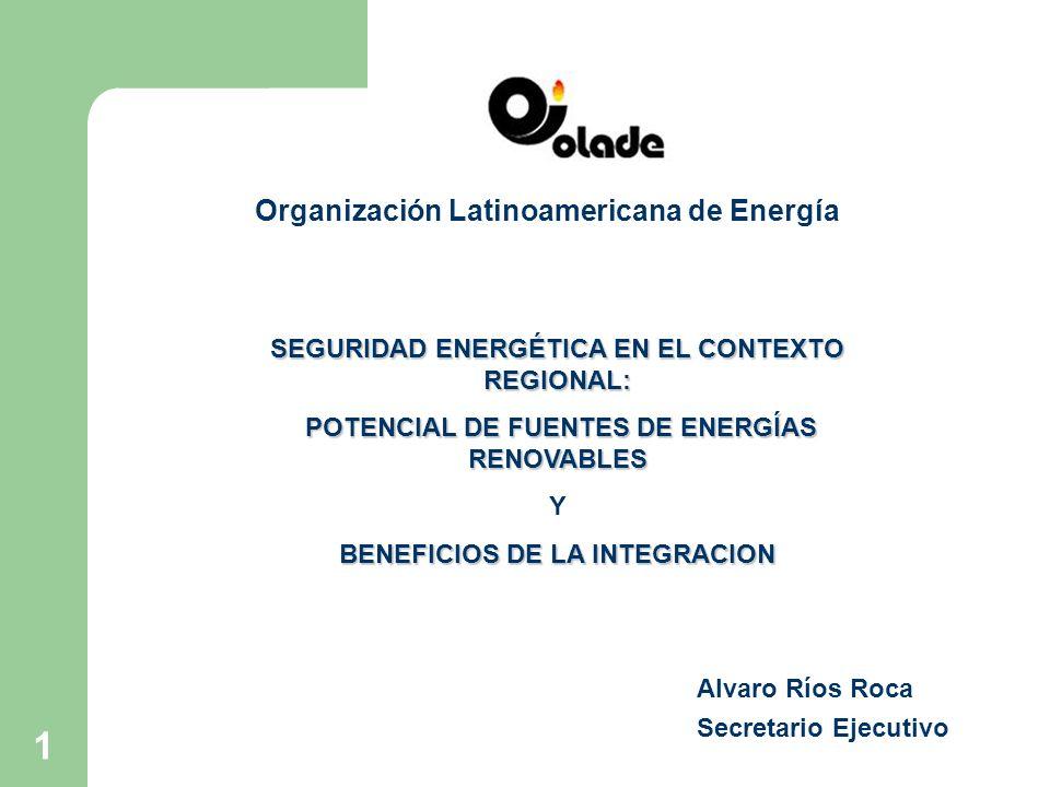 1 Organización Latinoamericana de Energía Alvaro Ríos Roca Secretario Ejecutivo SEGURIDAD ENERGÉTICA EN EL CONTEXTO REGIONAL: POTENCIAL DE FUENTES DE ENERGÍAS RENOVABLES POTENCIAL DE FUENTES DE ENERGÍAS RENOVABLES Y BENEFICIOS DE LA INTEGRACION