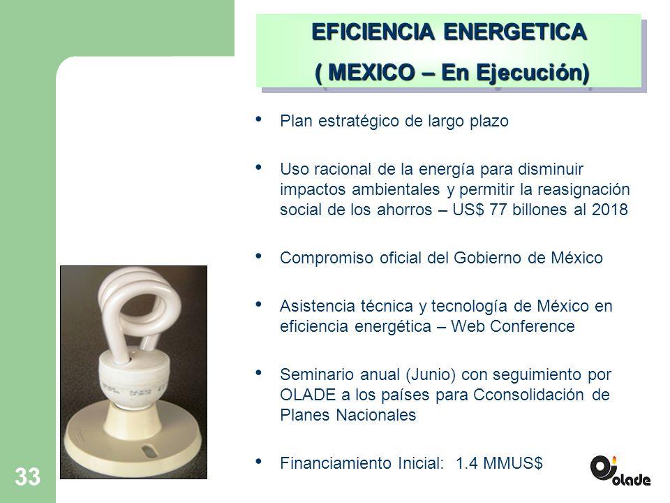 33 EFICIENCIA ENERGETICA ( MEXICO – En Ejecución) ( MEXICO – En Ejecución) EFICIENCIA ENERGETICA ( MEXICO – En Ejecución) ( MEXICO – En Ejecución) Plan estratégico de largo plazo Uso racional de la energía para disminuir impactos ambientales y permitir la reasignación social de los ahorros – US$ 77 billones al 2018 Compromiso oficial del Gobierno de México Asistencia técnica y tecnología de México en eficiencia energética – Web Conference Seminario anual (Junio) con seguimiento por OLADE a los países para Cconsolidación de Planes Nacionales Financiamiento Inicial: 1.4 MMUS$