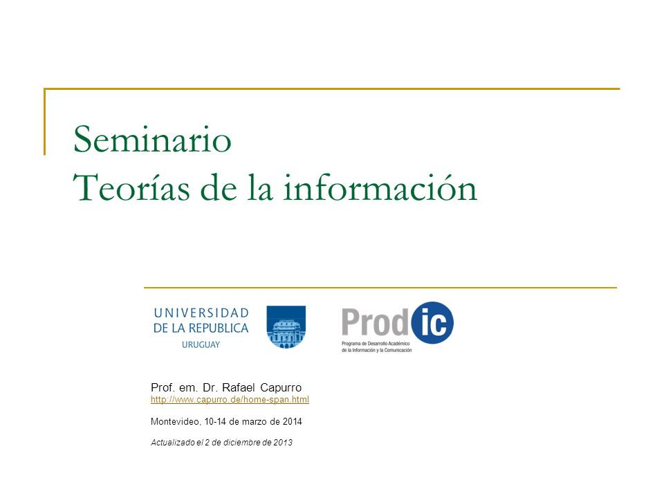 R.Capurro: Teorías de la información 2 Estructura del seminario Fecha: 10 – 13 de marzo de 2014 Lugar: Horas presenciales: de lunes a jueves de 18 a 22hs.