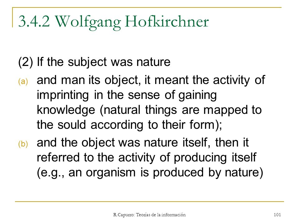 R.Capurro: Teorías de la información 101 3.4.2 Wolfgang Hofkirchner (2) If the subject was nature (a) and man its object, it meant the activity of imp