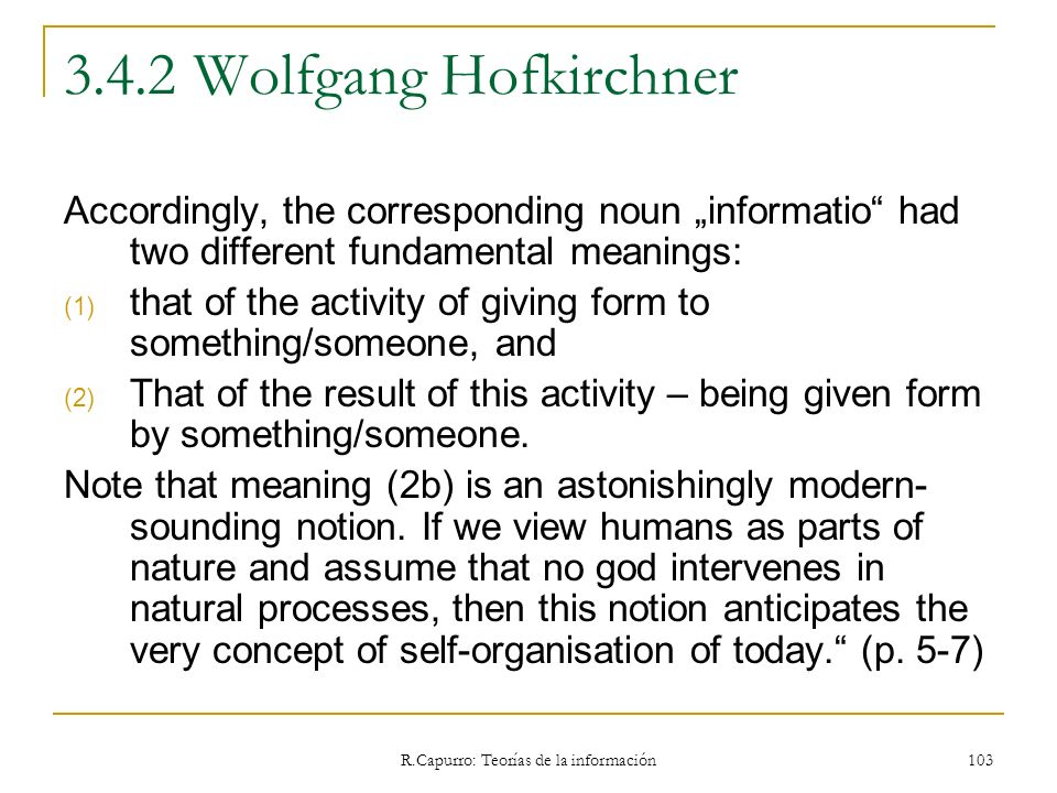 R.Capurro: Teorías de la información 103 3.4.2 Wolfgang Hofkirchner Accordingly, the corresponding noun informatio had two different fundamental meani