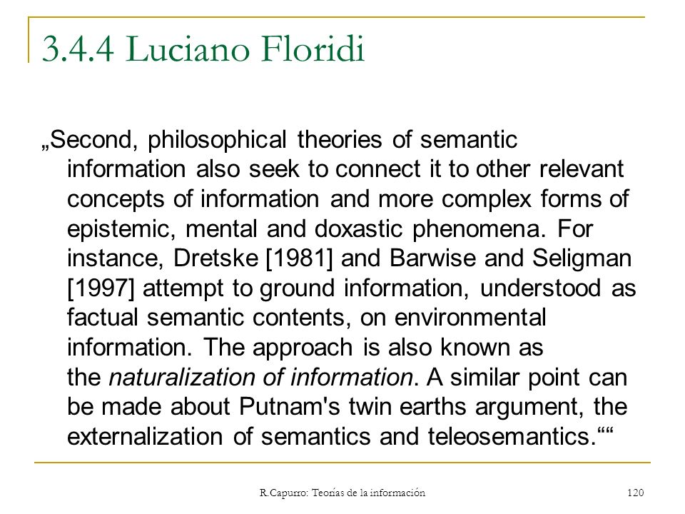 R.Capurro: Teorías de la información 120 3.4.4 Luciano Floridi Second, philosophical theories of semantic information also seek to connect it to other