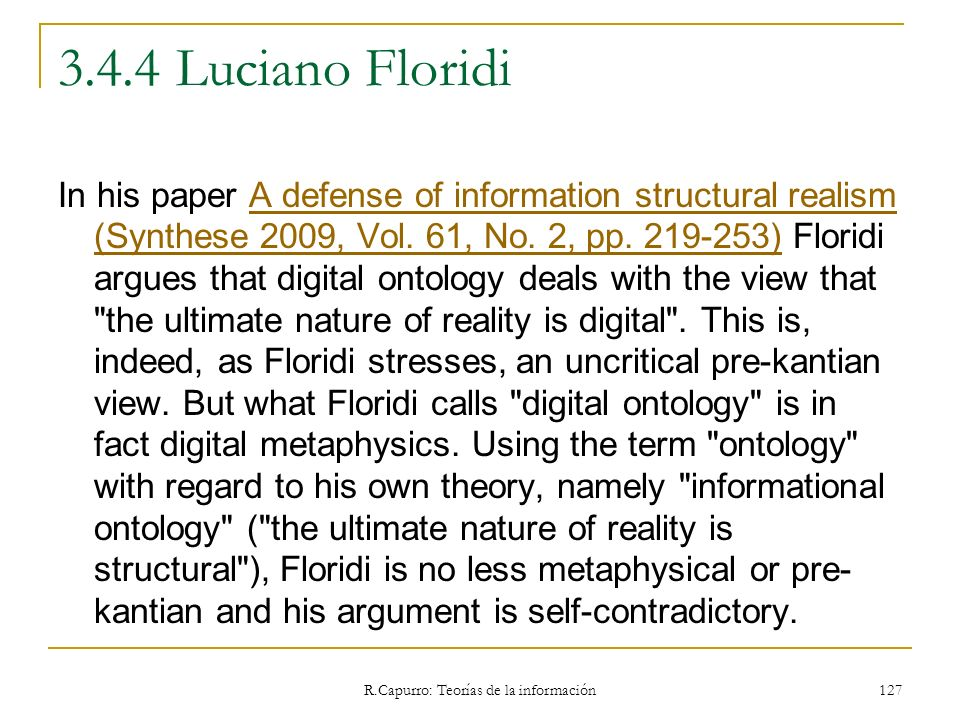 R.Capurro: Teorías de la información 127 3.4.4 Luciano Floridi In his paper A defense of information structural realism (Synthese 2009, Vol. 61, No. 2
