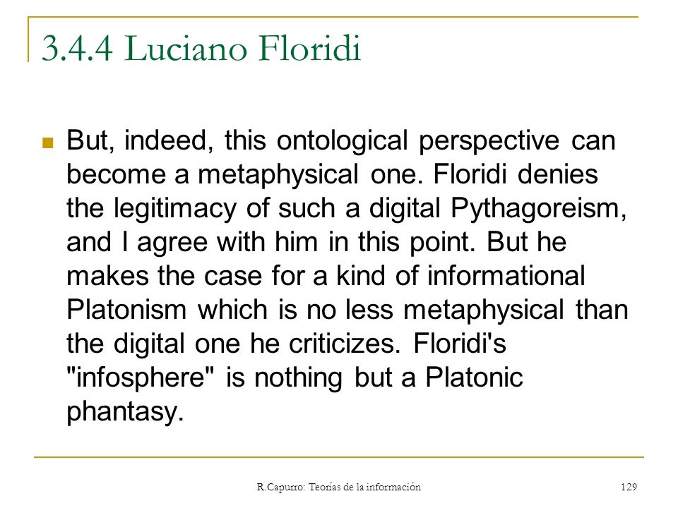 R.Capurro: Teorías de la información 129 3.4.4 Luciano Floridi But, indeed, this ontological perspective can become a metaphysical one. Floridi denies