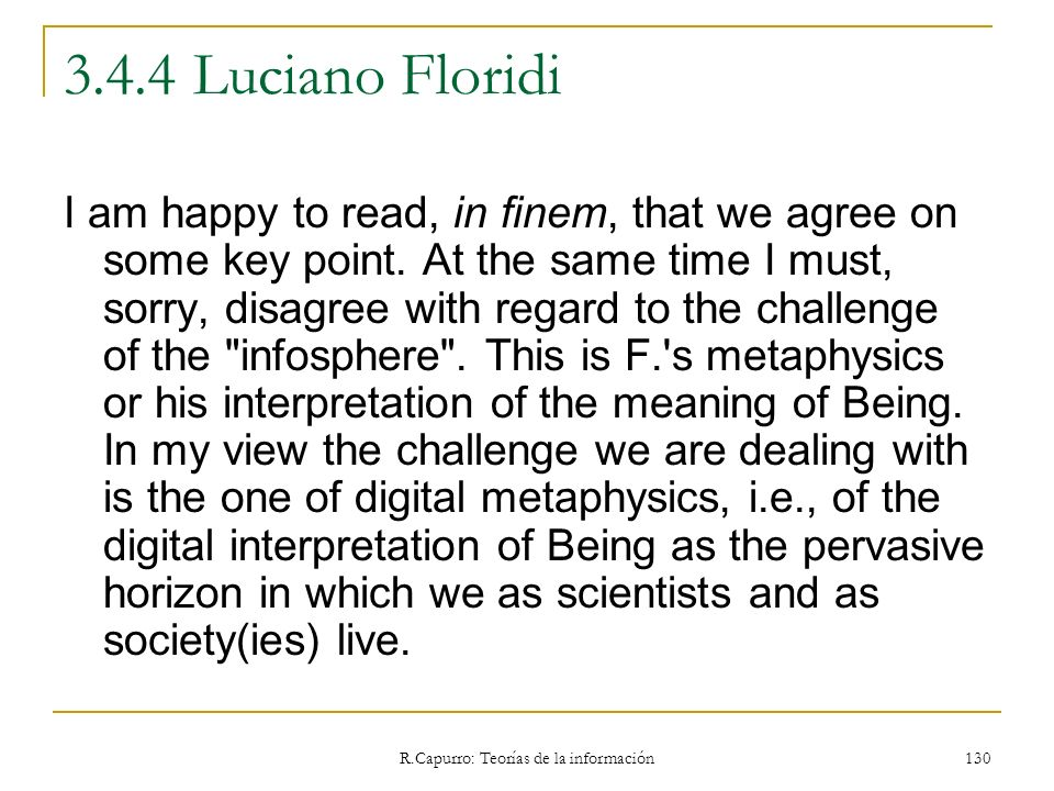 R.Capurro: Teorías de la información 130 3.4.4 Luciano Floridi I am happy to read, in finem, that we agree on some key point. At the same time I must,
