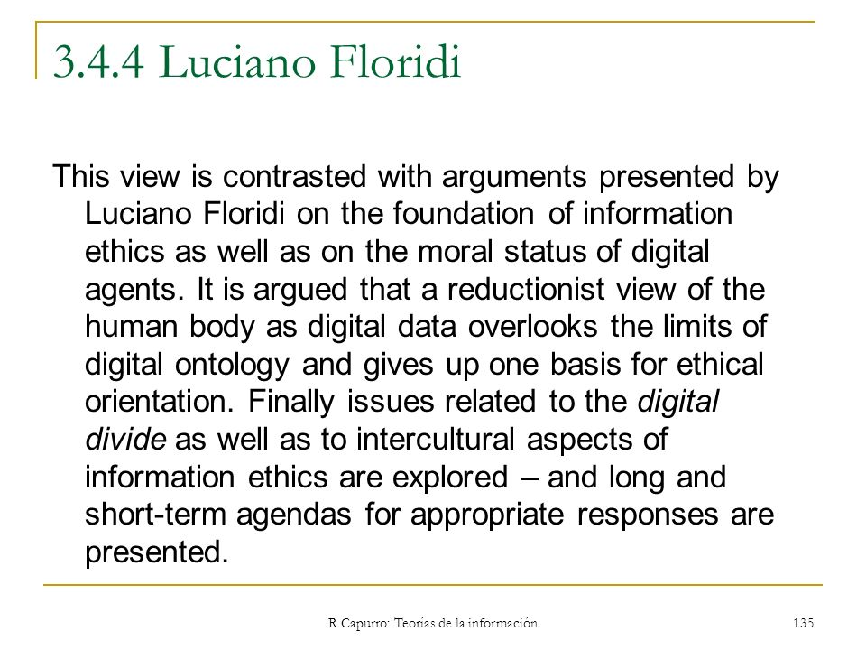 R.Capurro: Teorías de la información 135 3.4.4 Luciano Floridi This view is contrasted with arguments presented by Luciano Floridi on the foundation o