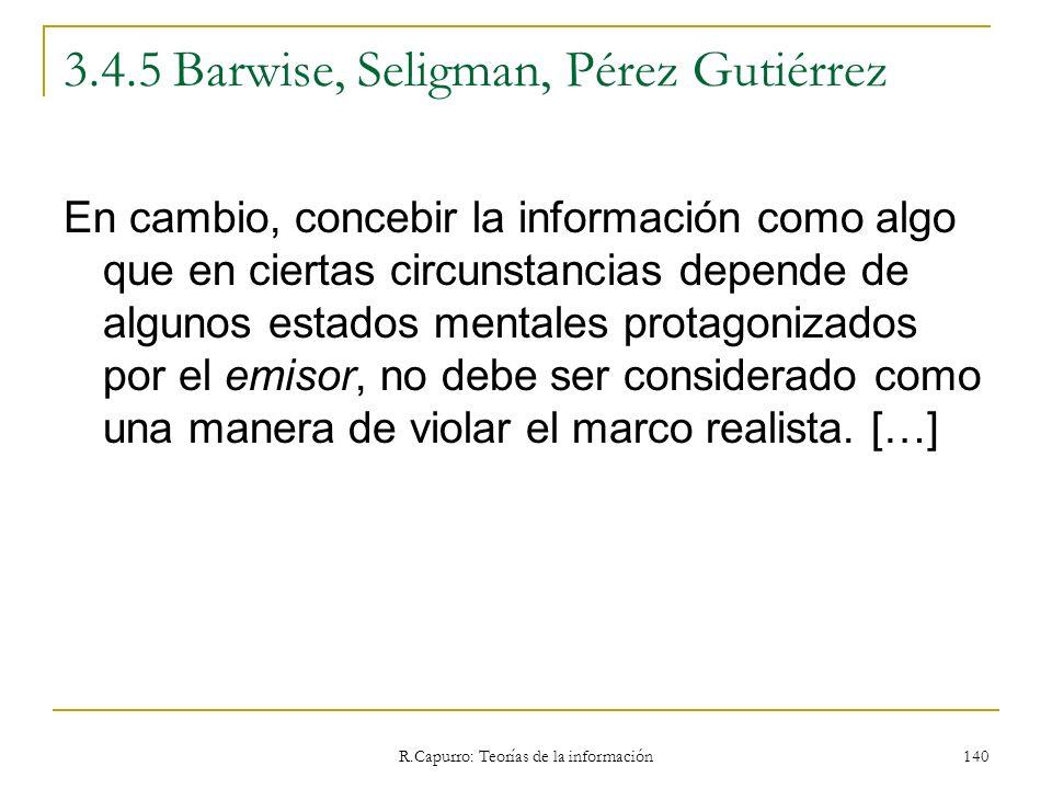 R.Capurro: Teorías de la información 140 3.4.5 Barwise, Seligman, Pérez Gutiérrez En cambio, concebir la información como algo que en ciertas circunst