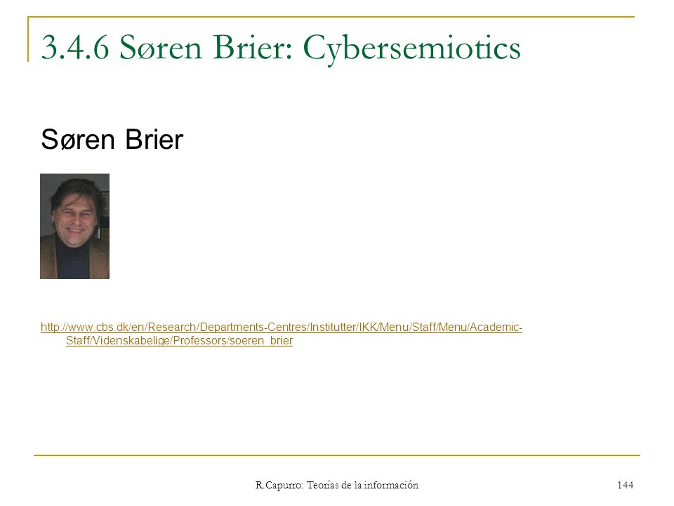 R.Capurro: Teorías de la información 144 3.4.6 Søren Brier: Cybersemiotics Søren Brier http://www.cbs.dk/en/Research/Departments-Centres/Institutter/I