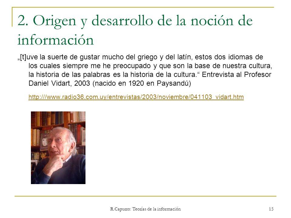 R.Capurro: Teorías de la información 15 2. Origen y desarrollo de la noción de información [t]uve la suerte de gustar mucho del griego y del latín, es