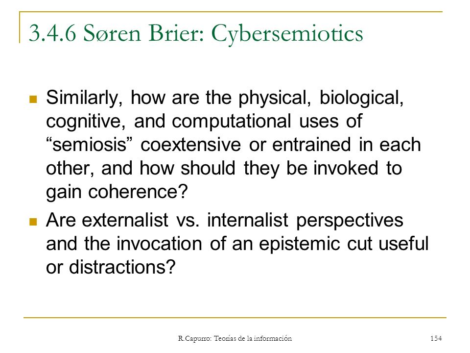 R.Capurro: Teorías de la información 154 3.4.6 Søren Brier: Cybersemiotics Similarly, how are the physical, biological, cognitive, and computational u