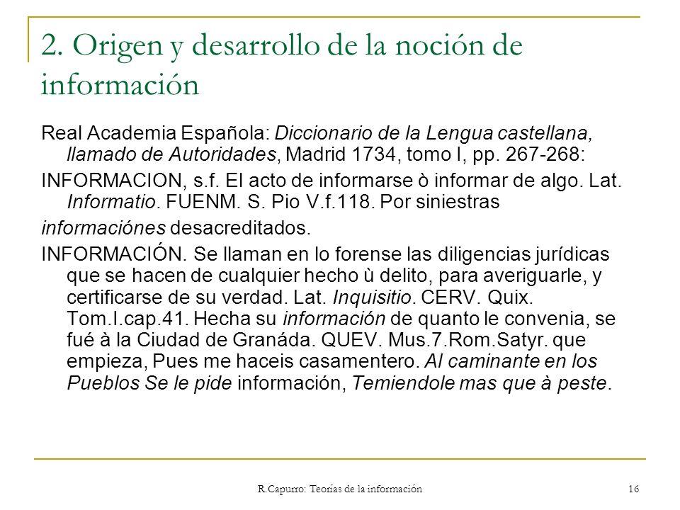 R.Capurro: Teorías de la información 16 2. Origen y desarrollo de la noción de información Real Academia Española: Diccionario de la Lengua castellana