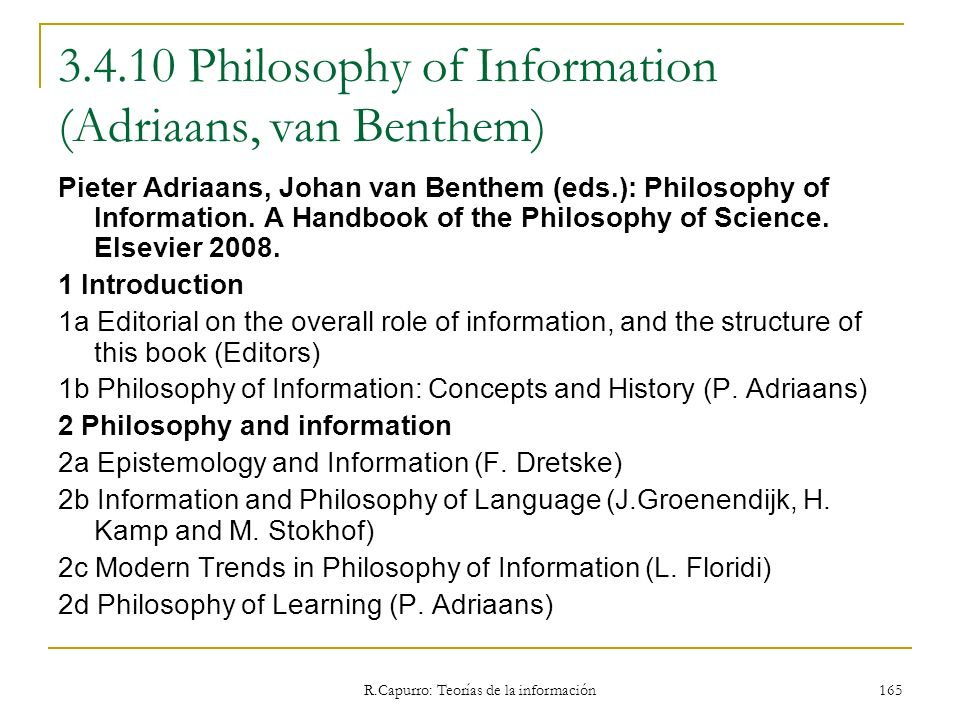 R.Capurro: Teorías de la información 165 3.4.10 Philosophy of Information (Adriaans, van Benthem) Pieter Adriaans, Johan van Benthem (eds.): Philosoph