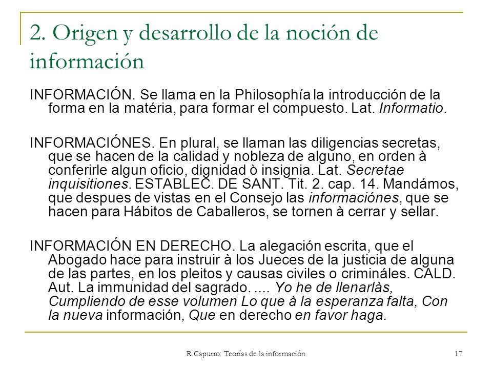 R.Capurro: Teorías de la información 17 2. Origen y desarrollo de la noción de información INFORMACIÓN. Se llama en la Philosophía la introducción de