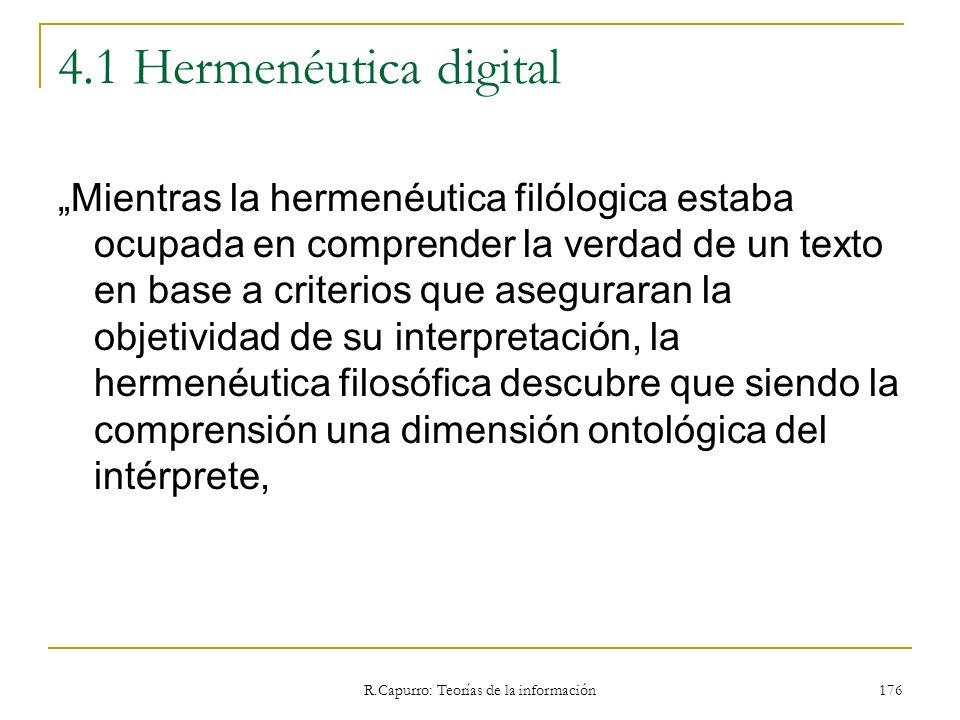 R.Capurro: Teorías de la información 176 4.1 Hermenéutica digital Mientras la hermenéutica filólogica estaba ocupada en comprender la verdad de un tex