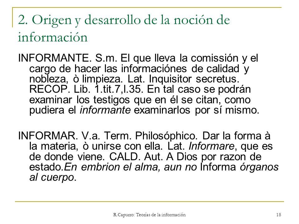 R.Capurro: Teorías de la información 18 2. Origen y desarrollo de la noción de información INFORMANTE. S.m. El que lleva la comissión y el cargo de ha