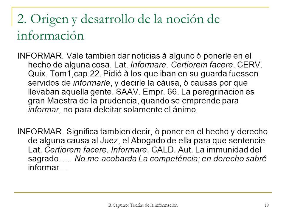 R.Capurro: Teorías de la información 19 2. Origen y desarrollo de la noción de información INFORMAR. Vale tambien dar noticias à alguno ò ponerle en e