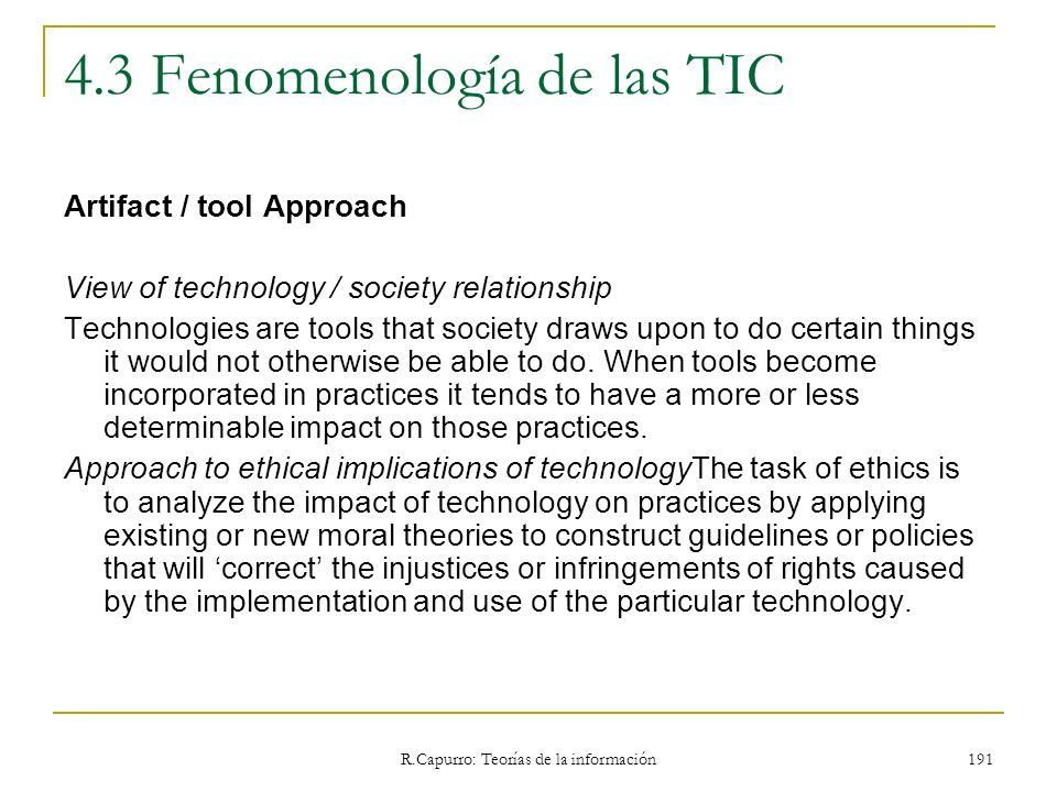 R.Capurro: Teorías de la información 191 4.3 Fenomenología de las TIC Artifact / tool Approach View of technology / society relationship Technologies