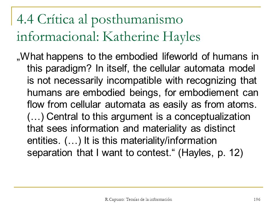 R.Capurro: Teorías de la información 196 4.4 Crítica al posthumanismo informacional: Katherine Hayles What happens to the embodied lifeworld of humans