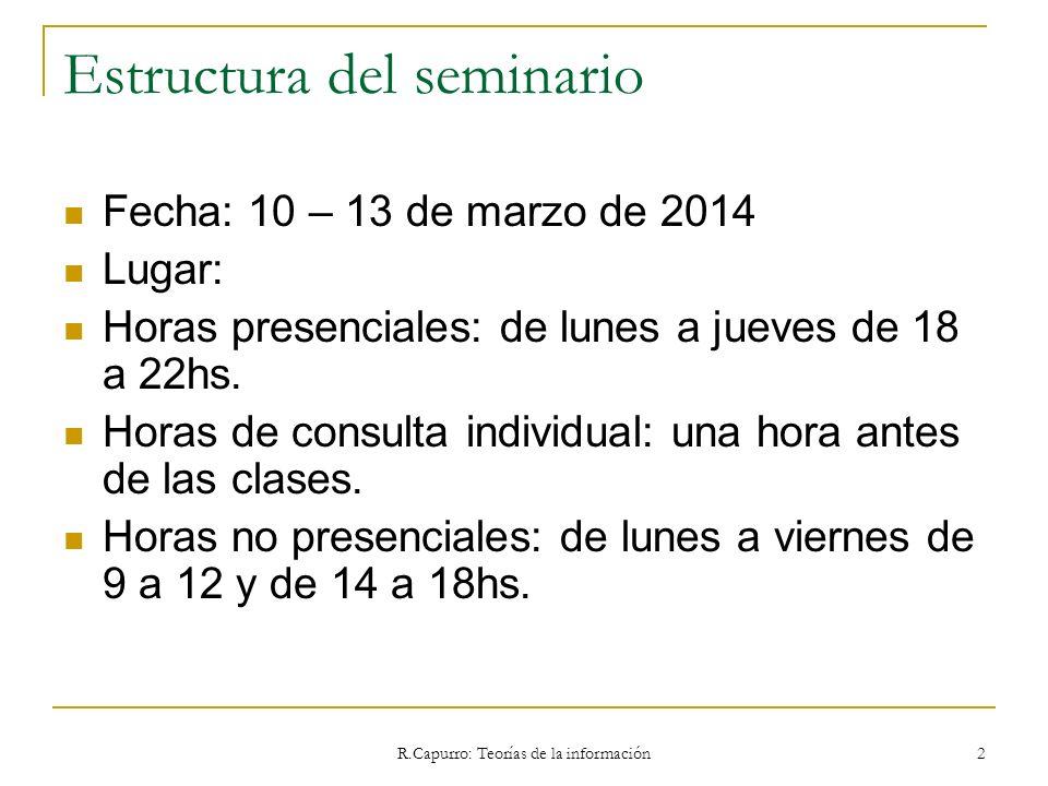 R.Capurro: Teorías de la información 2 Estructura del seminario Fecha: 10 – 13 de marzo de 2014 Lugar: Horas presenciales: de lunes a jueves de 18 a 2