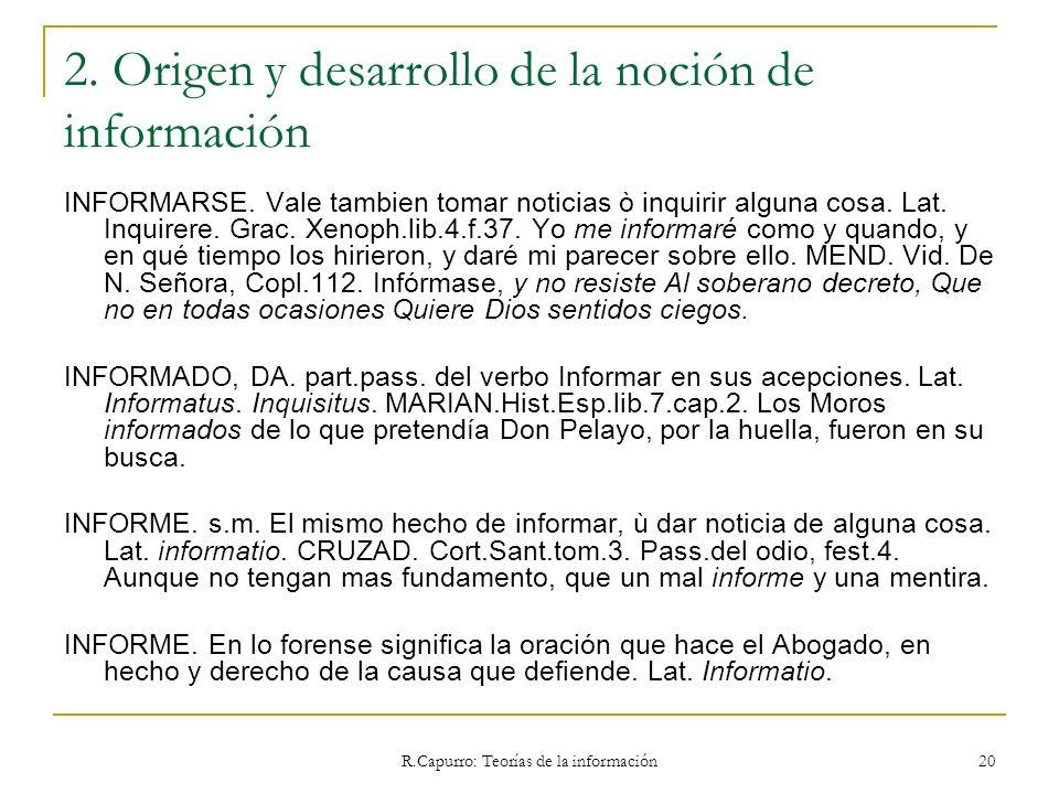 R.Capurro: Teorías de la información 20 2. Origen y desarrollo de la noción de información INFORMARSE. Vale tambien tomar noticias ò inquirir alguna c