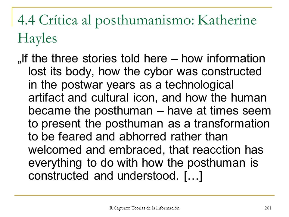 R.Capurro: Teorías de la información 201 4.4 Crítica al posthumanismo: Katherine Hayles If the three stories told here – how information lost its body