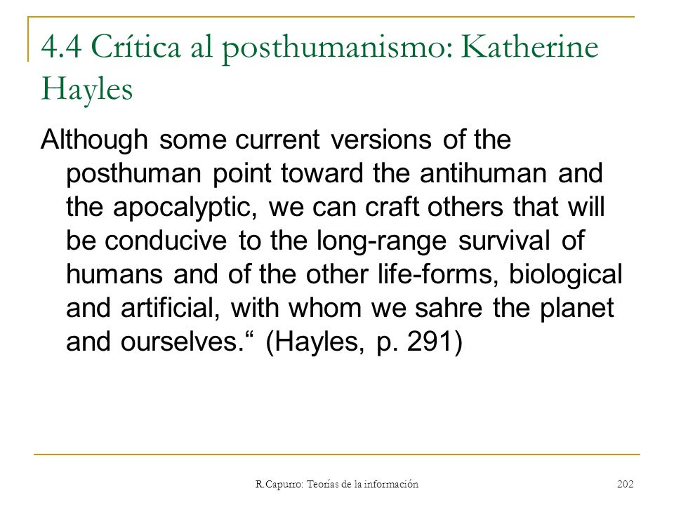 R.Capurro: Teorías de la información 202 4.4 Crítica al posthumanismo: Katherine Hayles Although some current versions of the posthuman point toward t
