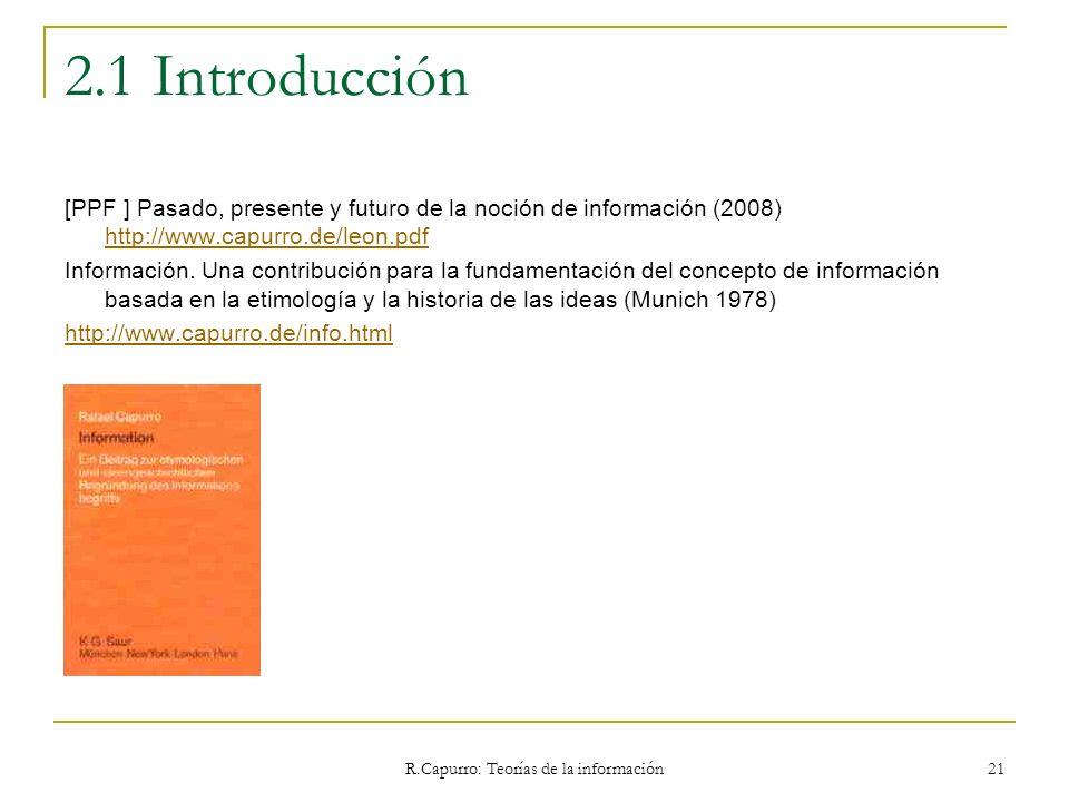 R.Capurro: Teorías de la información 21 2.1 Introducción [PPF ] Pasado, presente y futuro de la noción de información (2008) http://www.capurro.de/leo