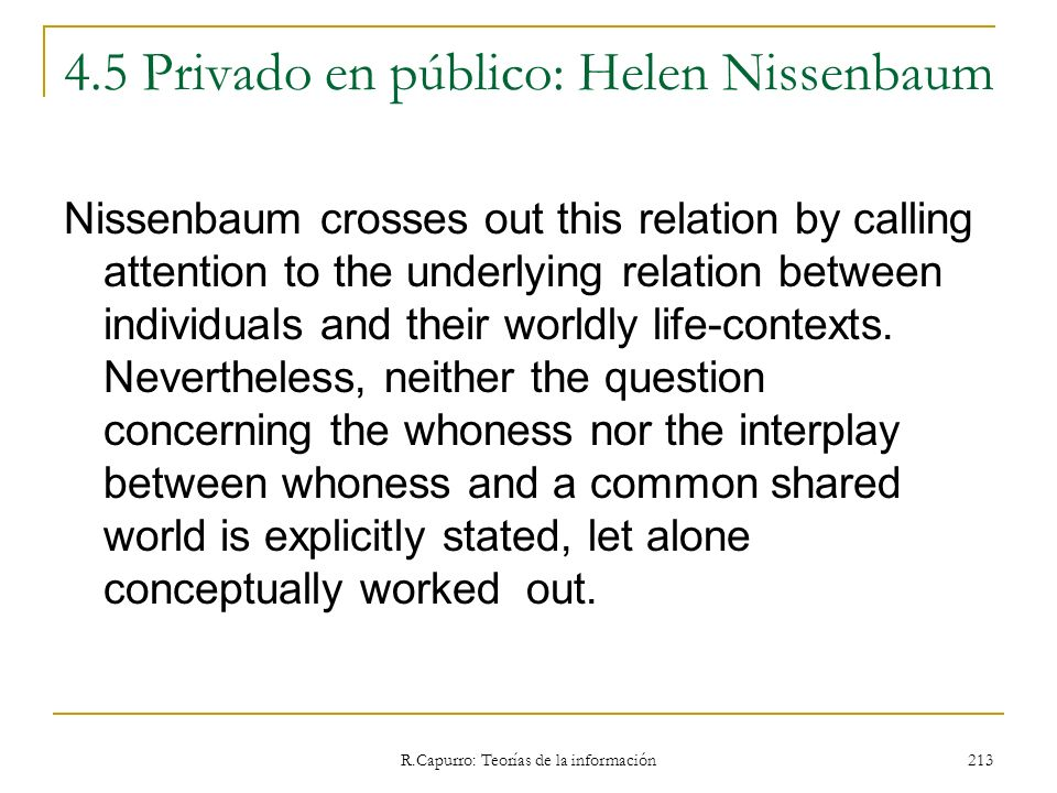 R.Capurro: Teorías de la información 213 4.5 Privado en público: Helen Nissenbaum Nissenbaum crosses out this relation by calling attention to the und