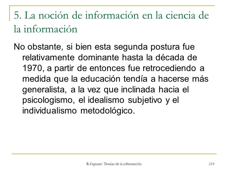 R.Capurro: Teorías de la información 219 5. La noción de información en la ciencia de la información No obstante, si bien esta segunda postura fue rel
