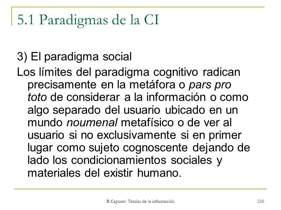 R.Capurro: Teorías de la información 230 5.1 Paradigmas de la CI 3) El paradigma social Los límites del paradigma cognitivo radican precisamente en la