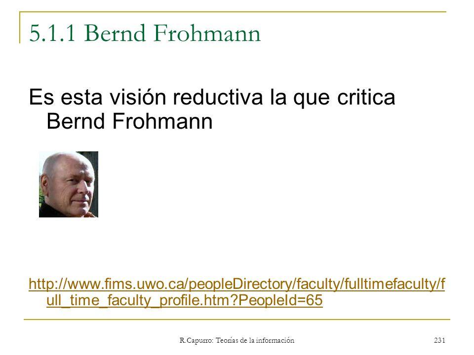 R.Capurro: Teorías de la información 231 5.1.1 Bernd Frohmann Es esta visión reductiva la que critica Bernd Frohmann http://www.fims.uwo.ca/peopleDire