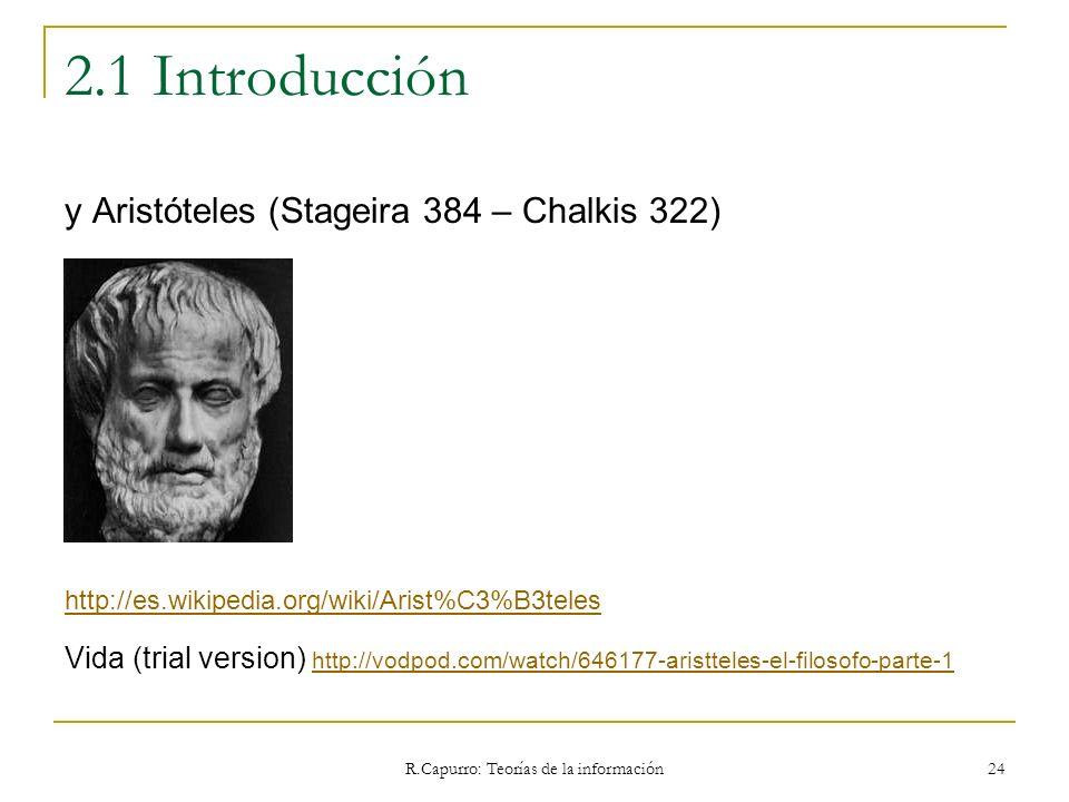 R.Capurro: Teorías de la información 24 2.1 Introducción y Aristóteles (Stageira 384 – Chalkis 322) http://es.wikipedia.org/wiki/Arist%C3%B3teles Vida