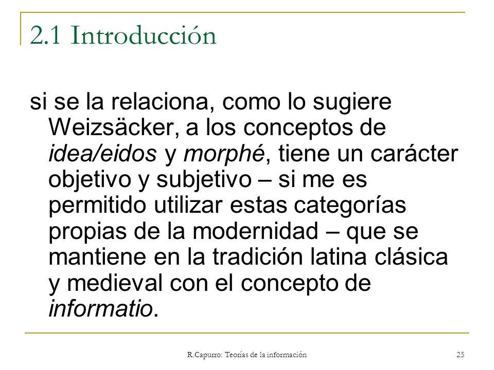 R.Capurro: Teorías de la información 25 2.1 Introducción si se la relaciona, como lo sugiere Weizsäcker, a los conceptos de idea/eidos y morphé, tiene