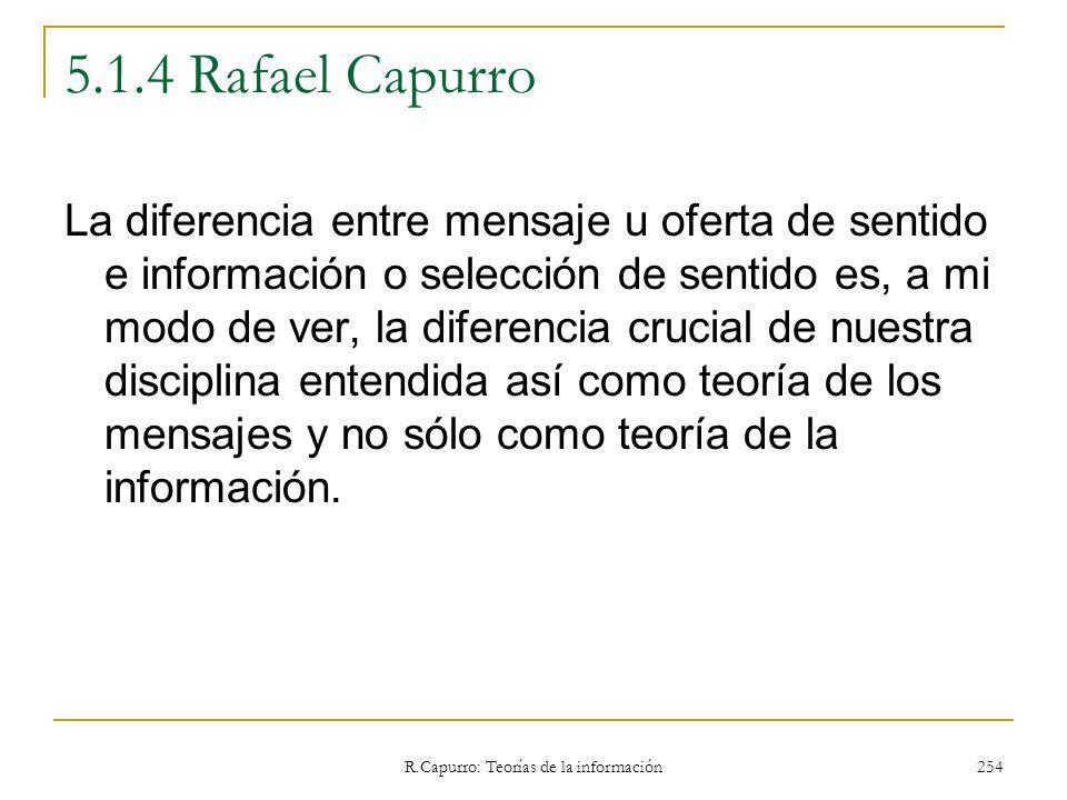 R.Capurro: Teorías de la información 254 5.1.4 Rafael Capurro La diferencia entre mensaje u oferta de sentido e información o selección de sentido es,