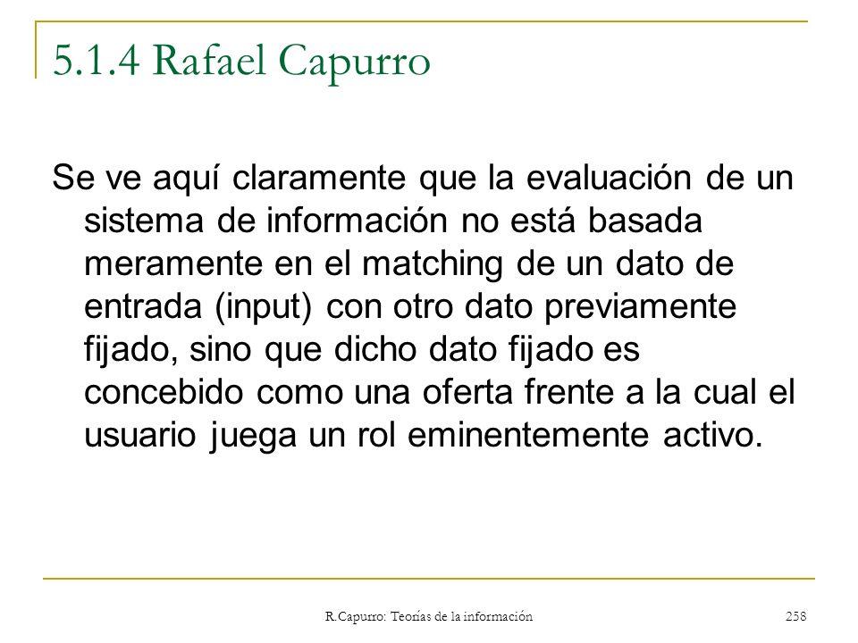 R.Capurro: Teorías de la información 258 5.1.4 Rafael Capurro Se ve aquí claramente que la evaluación de un sistema de información no está basada mera