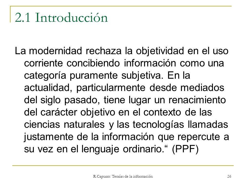 R.Capurro: Teorías de la información 26 2.1 Introducción La modernidad rechaza la objetividad en el uso corriente concibiendo información como una cat